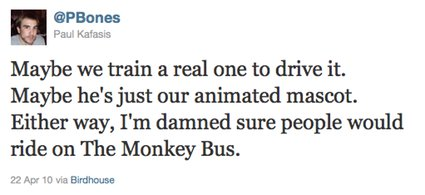 Maybe we train a real one to drive it. Maybe he's just our animated mascot. Either way, I'm damned sure people would ride on The Monkey Bus.