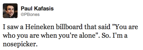 """I saw a Heineken billboard that said """"You are who you are when you're alone"""" So. I'm a nosepicker."""