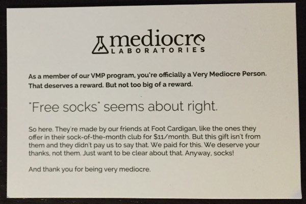 As a member of our VMP program, you're officially a Very Mediocre Person. That deserves a reward. But not too big of a reward. Free socks seems about right. So here. They're made by our friends at Foot Cardigan, like the ones they offer in their sock-of-the-month club for $11/month. But this gift isn't from them and they didn't pay us to say that. We paid for this. We deserve your thanks, not them. Just want to be clear about that. Anyway, socks! And thank you for being very mediocre.
