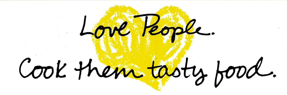 Love people. Cook them tasty food.