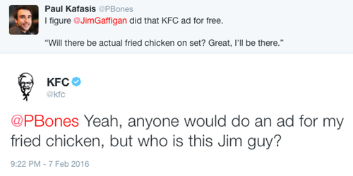 Yeah, anyone would do an ad for my fried chicken, but who is this Jim guy?