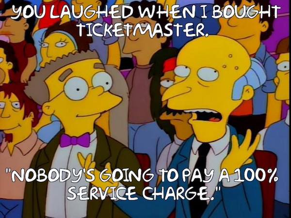 you laughed when I bought Ticketmaster. 'Nobody's going to pay a 100% service charge.'